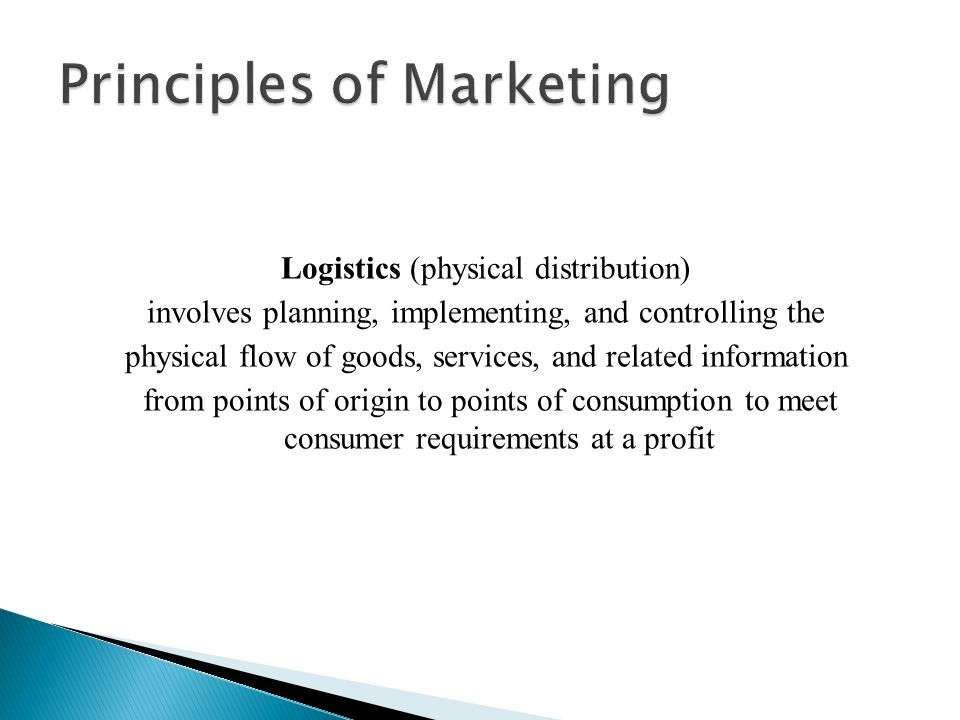 Logistics (physical distribution) involves planning, implementing, and controlling the physical flow of goods, services, and related information from points of origin to points of consumption to meet consumer requirements at a profit