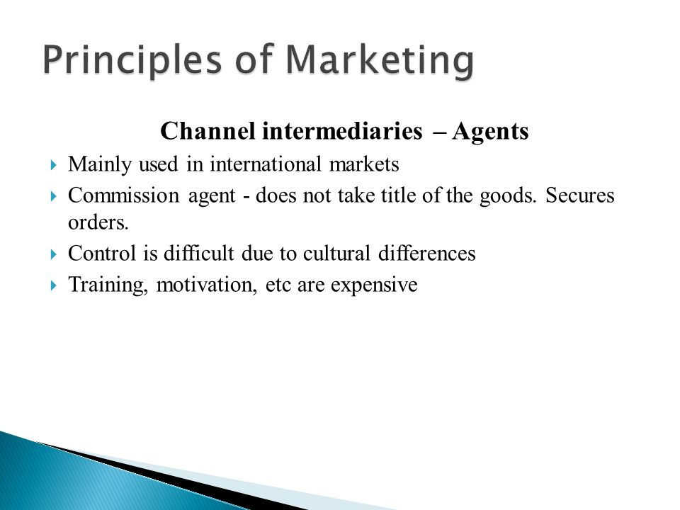 Channel intermediaries – Agents  Mainly used in international markets  Commission agent - does not take title of the goods.