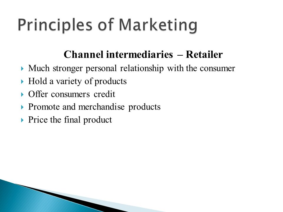 Channel intermediaries – Retailer  Much stronger personal relationship with the consumer  Hold a variety of products  Offer consumers credit  Promote and merchandise products  Price the final product