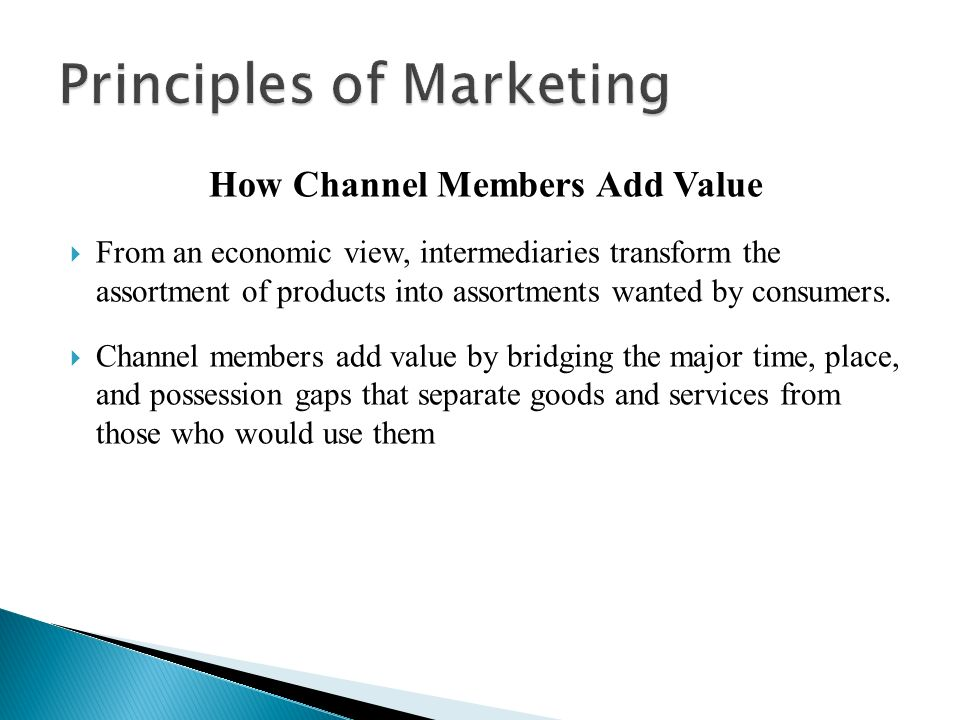 How Channel Members Add Value  From an economic view, intermediaries transform the assortment of products into assortments wanted by consumers.