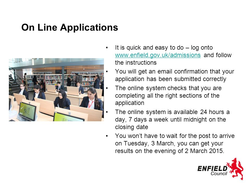 On Line Applications It is quick and easy to do – log onto   and follow the instructions   You will get an  confirmation that your application has been submitted correctly The online system checks that you are completing all the right sections of the application The online system is available 24 hours a day, 7 days a week until midnight on the closing date You won't have to wait for the post to arrive on Tuesday, 3 March, you can get your results on the evening of 2 March 2015.