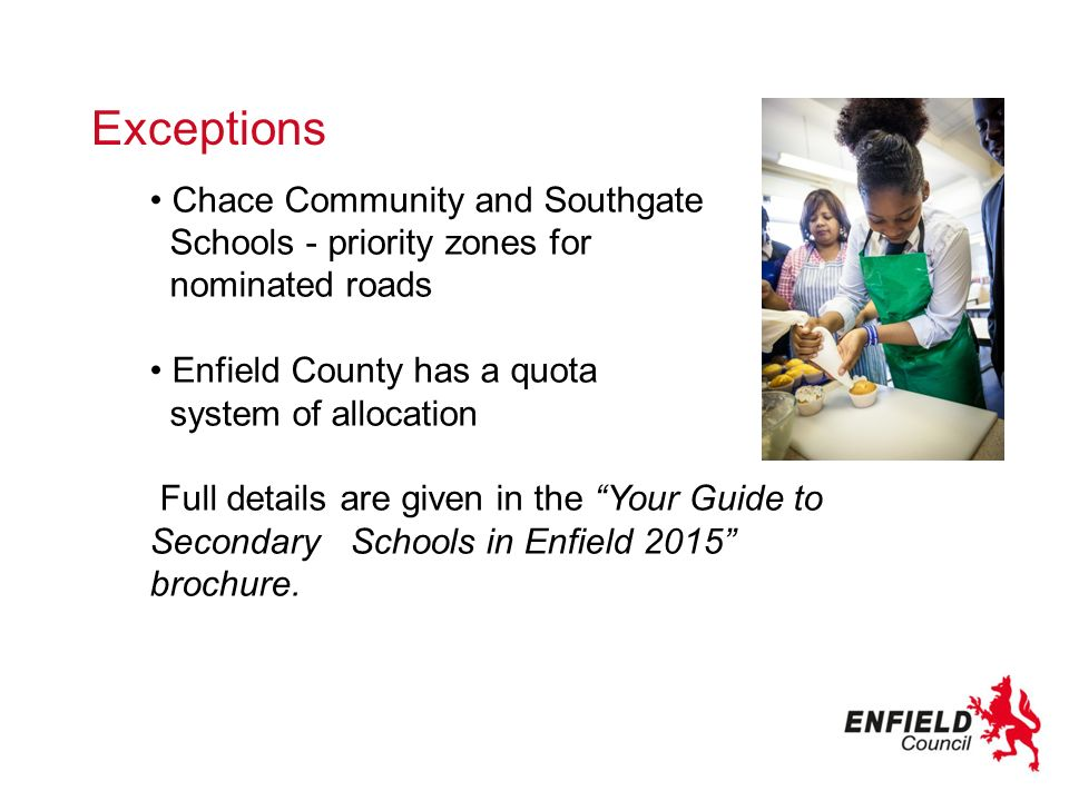 Chace Community and Southgate Schools - priority zones for nominated roads Enfield County has a quota system of allocation Full details are given in the Your Guide to Secondary Schools in Enfield 2015 brochure.