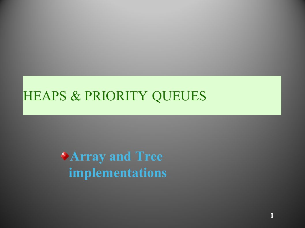 1 HEAPS & PRIORITY QUEUES Array and Tree implementations