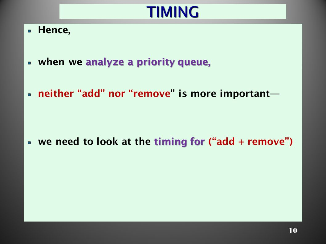 10 TIMING Hence, analyze a priority queue, when we analyze a priority queue, neither add nor remove is more important— timing for we need to look at the timing for ( add + remove )
