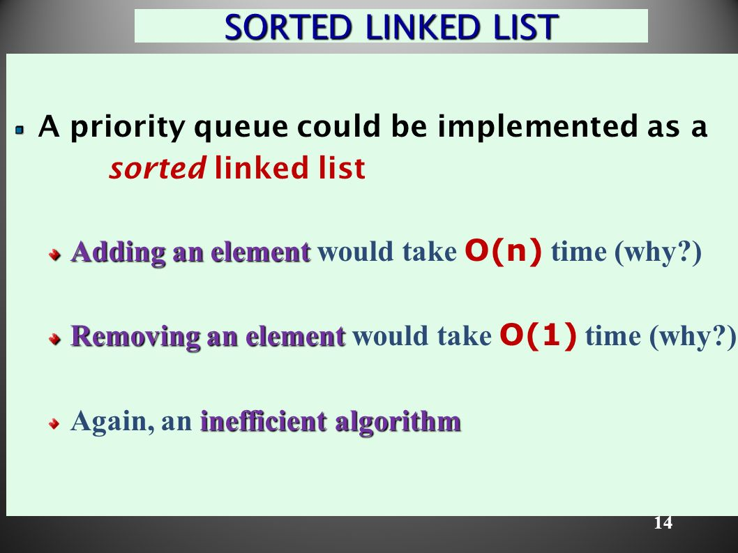 14 SORTED LINKED LIST A priority queue could be implemented as a sorted linked list Adding an element Adding an element would take O(n) time (why ) Removing an element Removing an element would take O(1) time (why ) inefficient algorithm Again, an inefficient algorithm