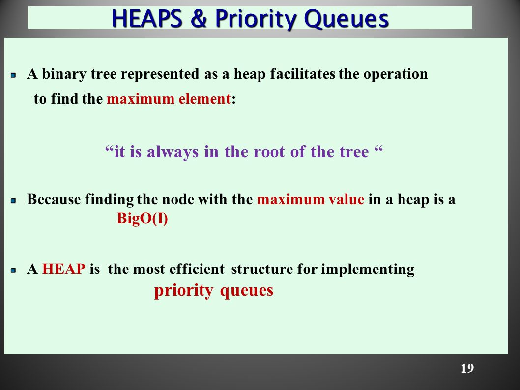 19 HEAPS & Priority Queues A binary tree represented as a heap facilitates the operation to find the maximum element: it is always in the root of the tree Because finding the node with the maximum value in a heap is a BigO(I) A HEAP is the most efficient structure for implementing priority queues