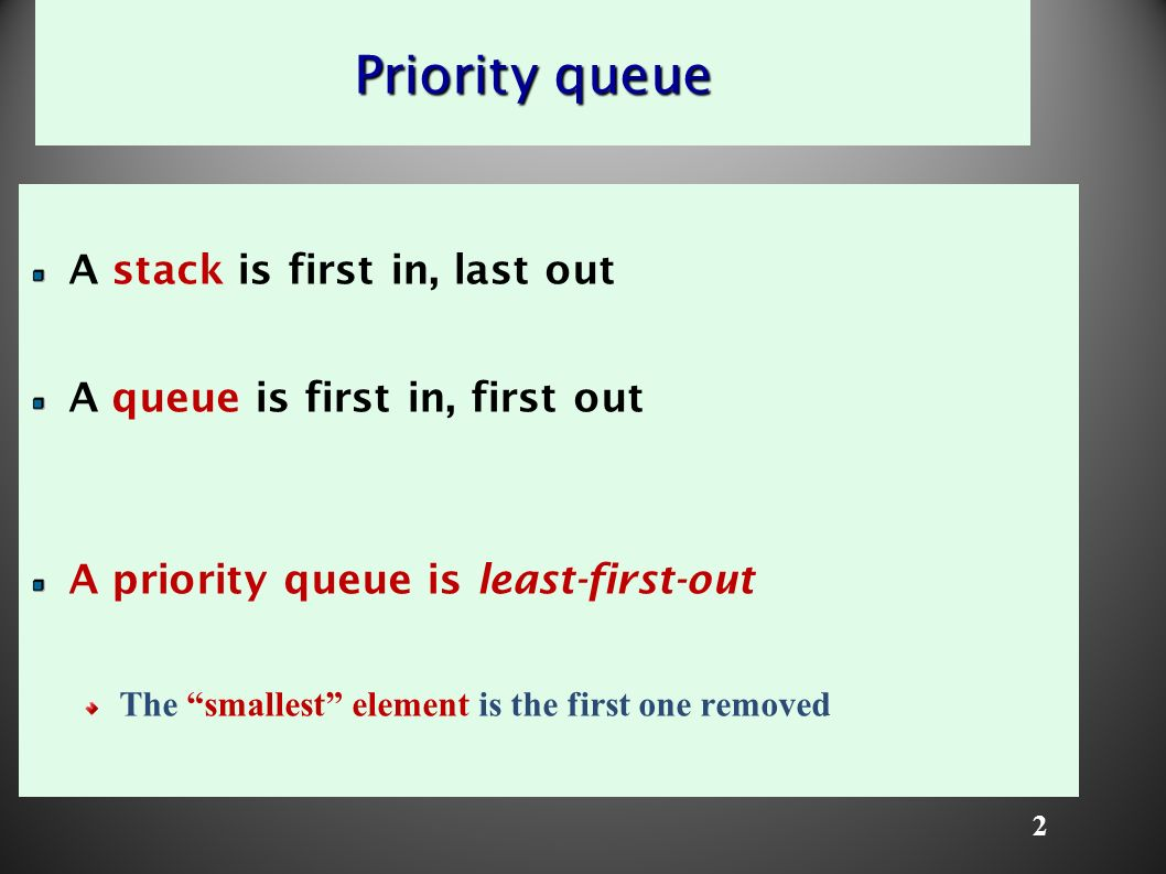 2 Priority queue A stack is first in, last out A queue is first in, first out A priority queue is least-first-out The smallest element is the first one removed