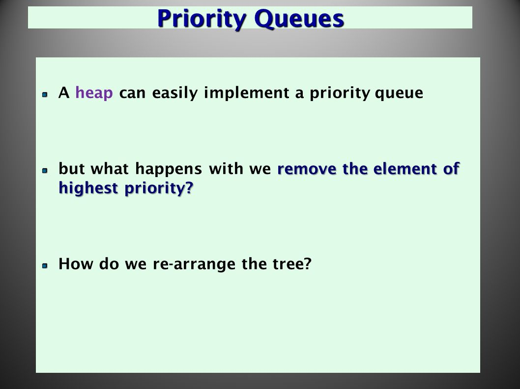 27 Priority Queues A heap can easily implement a priority queue remove the element of highest priority.