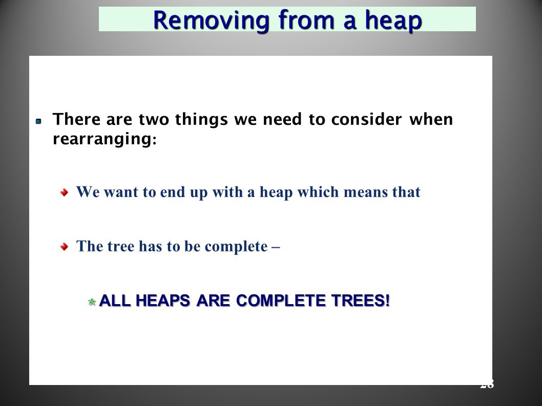 28 Removing from a heap There are two things we need to consider when rearranging : We want to end up with a heap which means that The tree has to be complete – ALL HEAPS ARE COMPLETE TREES!