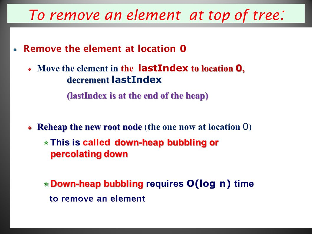 29 To remove an element at top of tree : Remove the element at location 0 to location 0, decrement Move the element in the lastIndex to location 0, decrement lastIndex (lastIndex is at the end of the heap) Reheap the new root node Reheap the new root node (the one now at location 0 ) down-heap bubbling or percolating down This is called down-heap bubbling or percolating down Down-heap bubbling Down-heap bubbling requires O(log n) time to remove an element