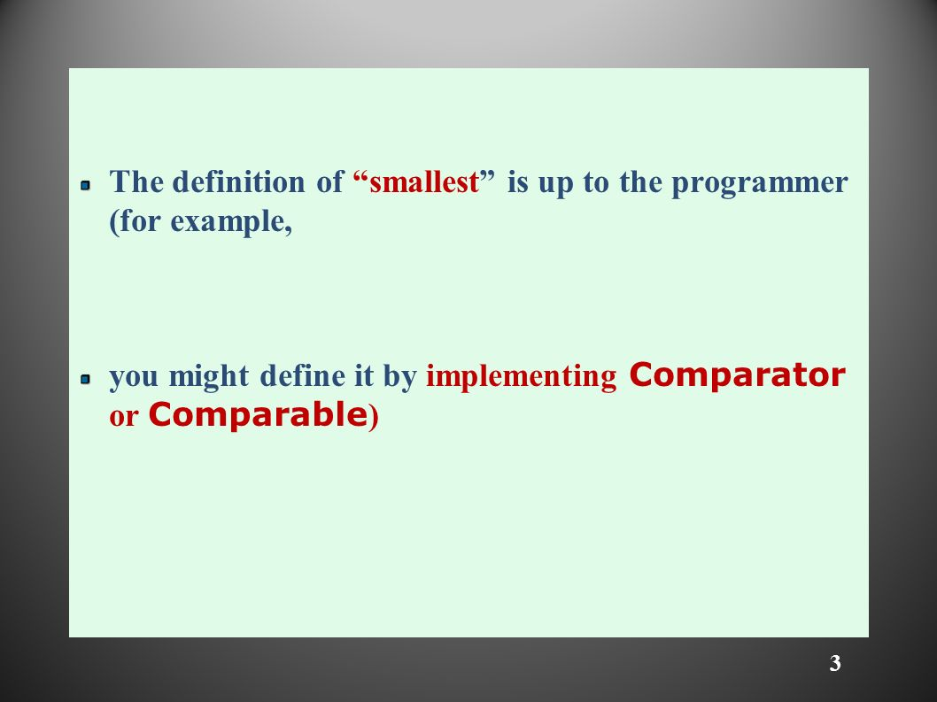 3 The definition of smallest is up to the programmer (for example, you might define it by implementing Comparator or Comparable )