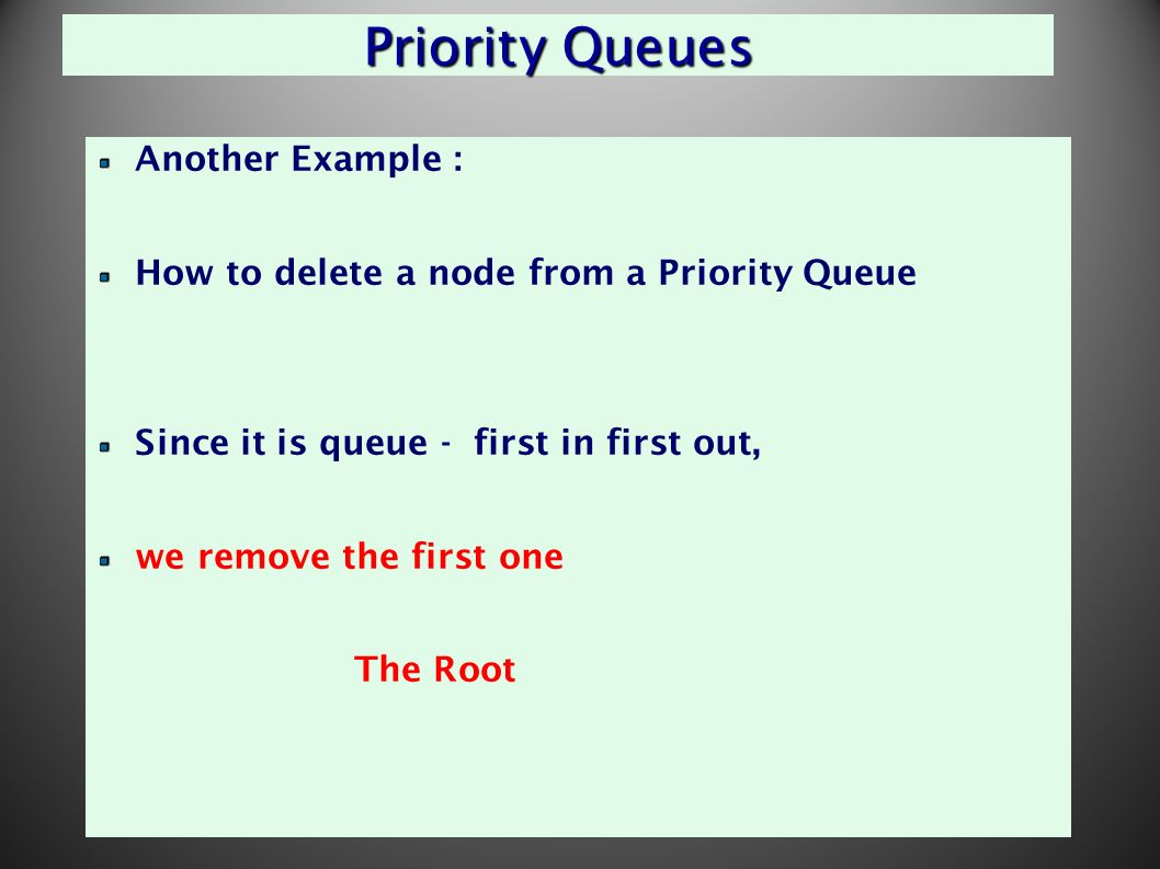 36 Priority Queues Another Example : How to delete a node from a Priority Queue Since it is queue - first in first out, we remove the first one The Root