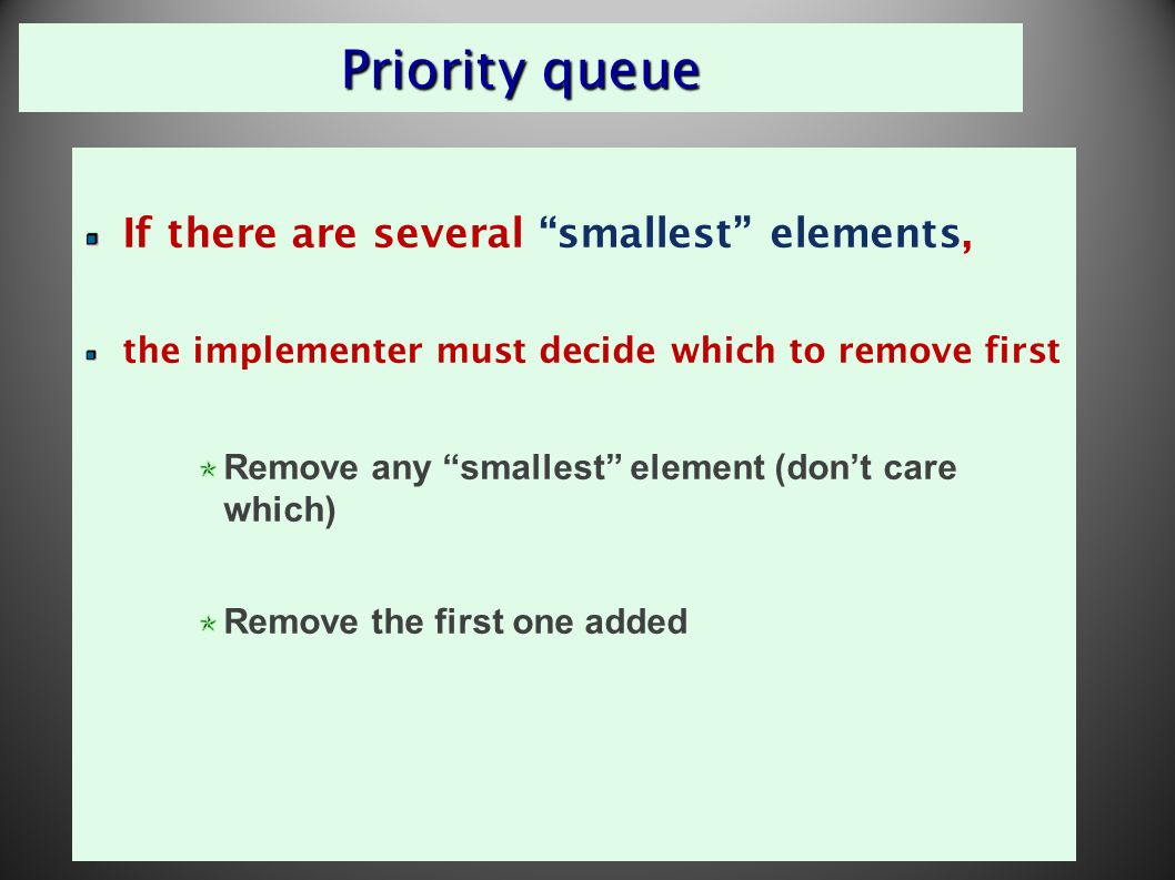 4 Priority queue If there are several smallest elements, the implementer must decide which to remove first Remove any smallest element (don't care which) Remove the first one added
