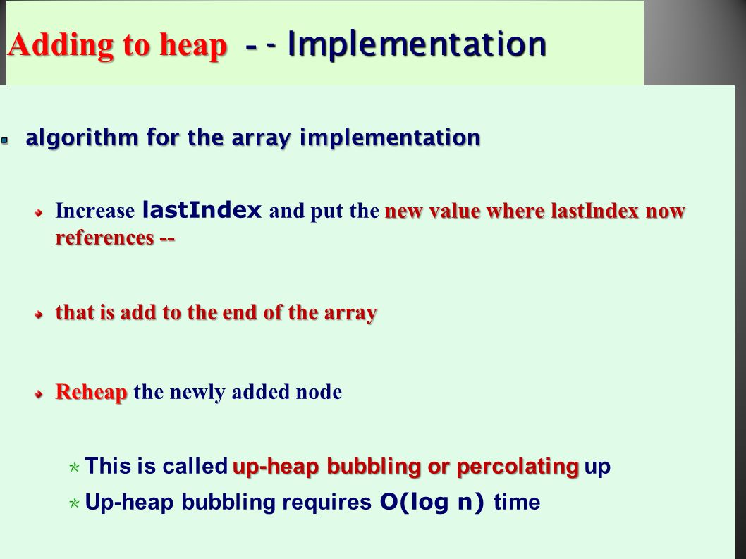 58 algorithm for the array implementation new value where lastIndex now references -- Increase lastIndex and put the new value where lastIndex now references -- that is add to the end of the array Reheap Reheap the newly added node up-heap bubbling or percolating This is called up-heap bubbling or percolating up Up-heap bubbling requires O(log n) time Adding to heap - - Implementation