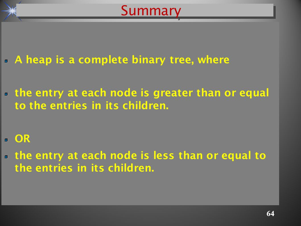 64 A heap is a complete binary tree, where the entry at each node is greater than or equal to the entries in its children.