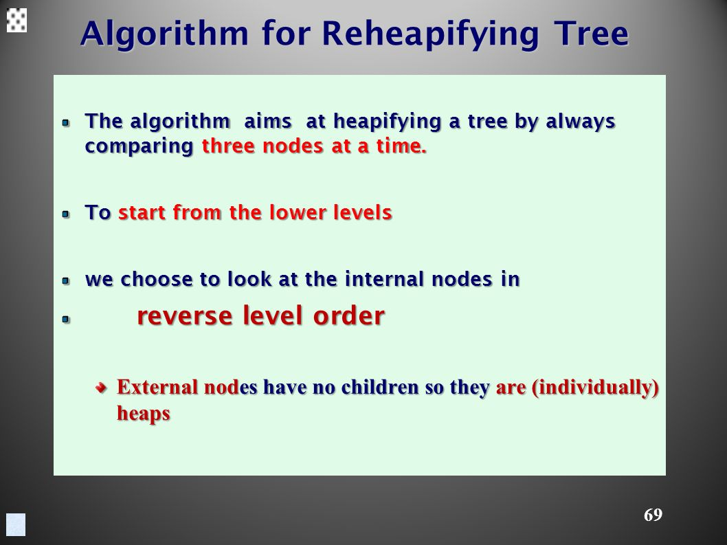 69 Algorithm for Reheapifying Tree The algorithm aims at heapifying a tree by always comparing three nodes at a time.