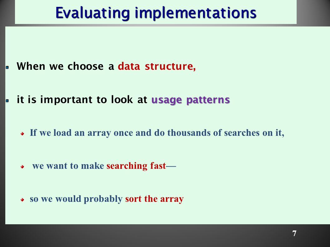 7 Evaluating implementations When we choose a data structure, usage patterns it is important to look at usage patterns If we load an array once and do thousands of searches on it, we want to make searching fast— so we would probably sort the array
