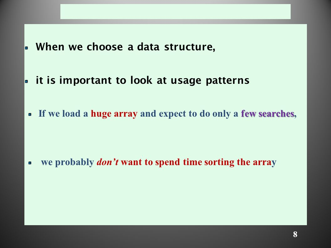8 When we choose a data structure, it is important to look at usage patterns few searches If we load a huge array and expect to do only a few searches, we probably don't want to spend time sorting the array