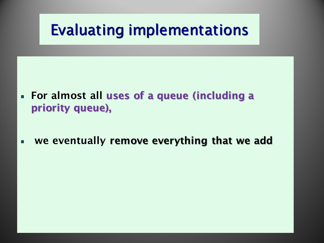 9 Evaluating implementations uses of a queue (including a priority queue), For almost all uses of a queue (including a priority queue), remove everything that we add we eventually remove everything that we add