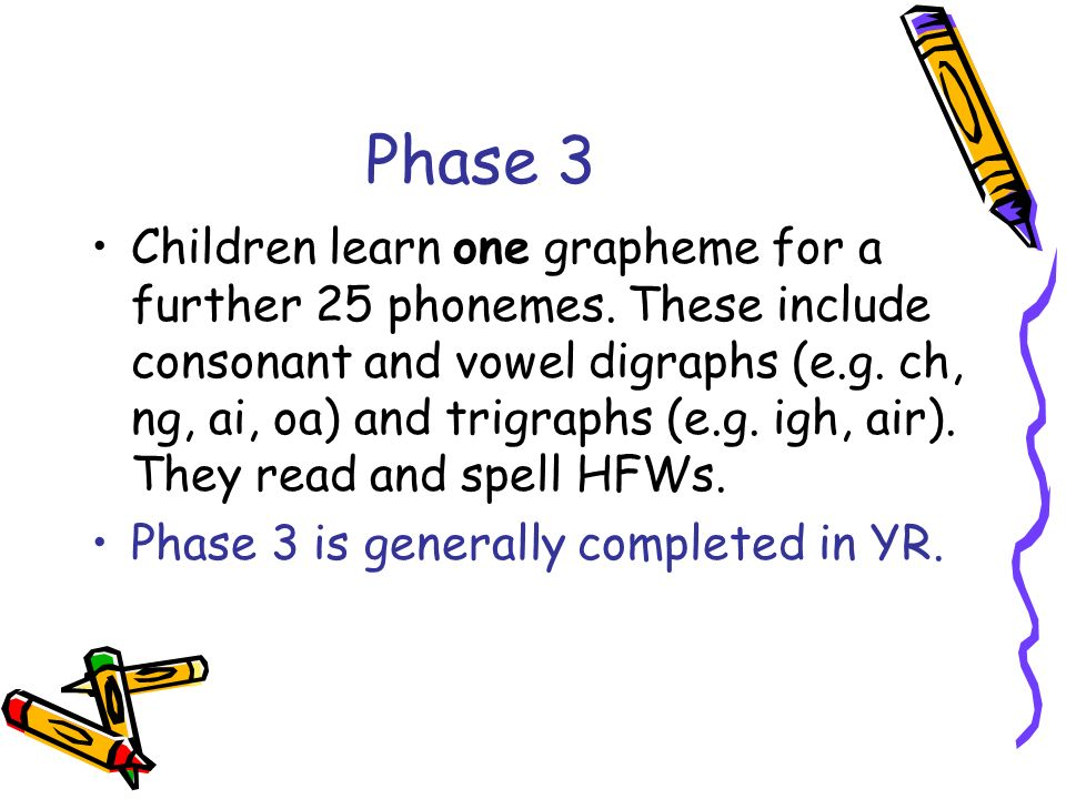 Phase 2 Children are introduced to at least 19 letters and corresponding sounds.
