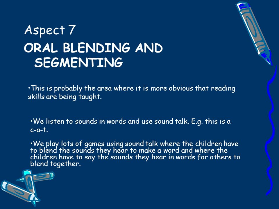Aspect 7 ORAL BLENDING AND SEGMENTING We play lots of games using sound talk where the children have to blend the sounds they hear to make a word and where the children have to say the sounds they hear in words for others to blend together.