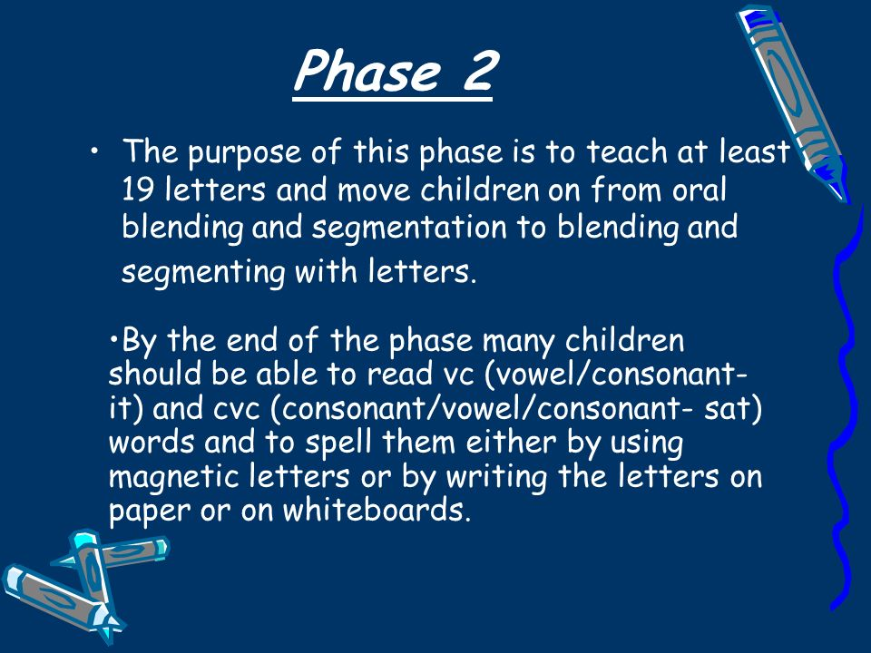 Phase 2 The purpose of this phase is to teach at least 19 letters and move children on from oral blending and segmentation to blending and segmenting with letters.
