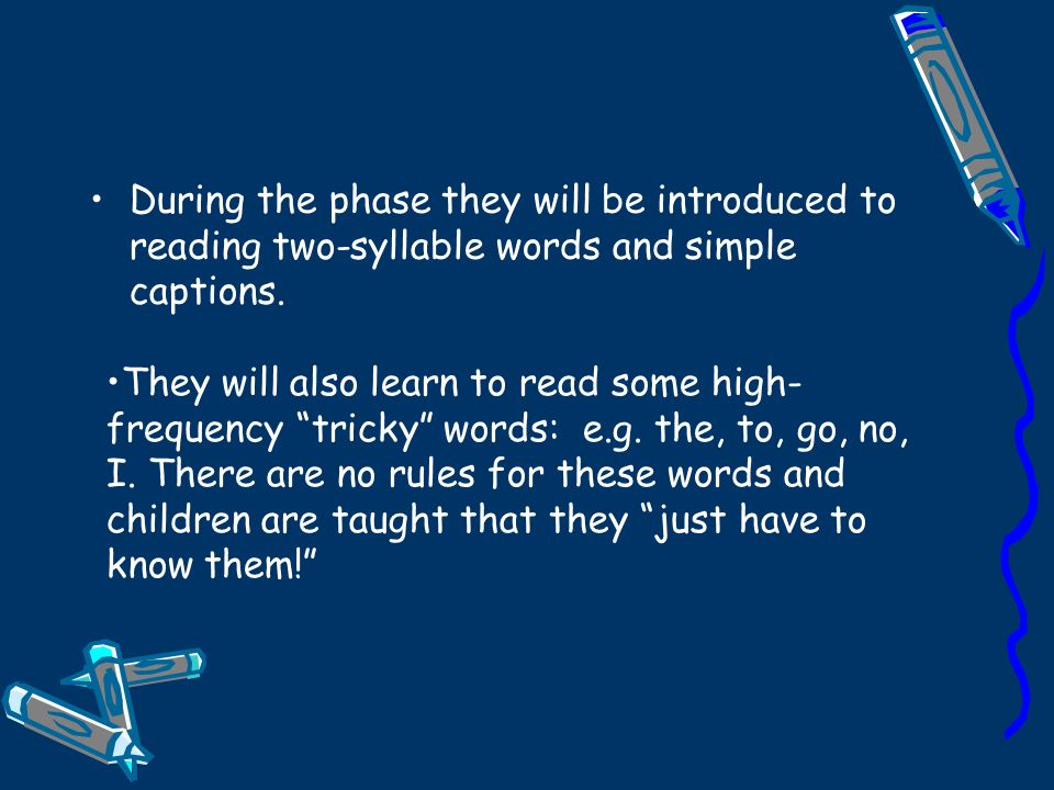 During the phase they will be introduced to reading two-syllable words and simple captions.