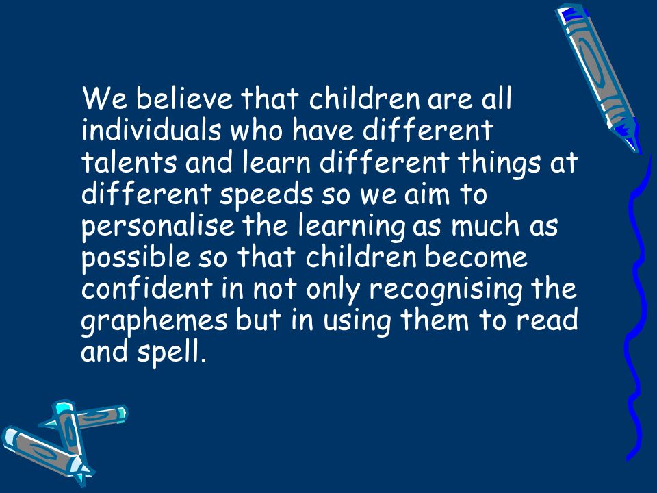 We believe that children are all individuals who have different talents and learn different things at different speeds so we aim to personalise the learning as much as possible so that children become confident in not only recognising the graphemes but in using them to read and spell.