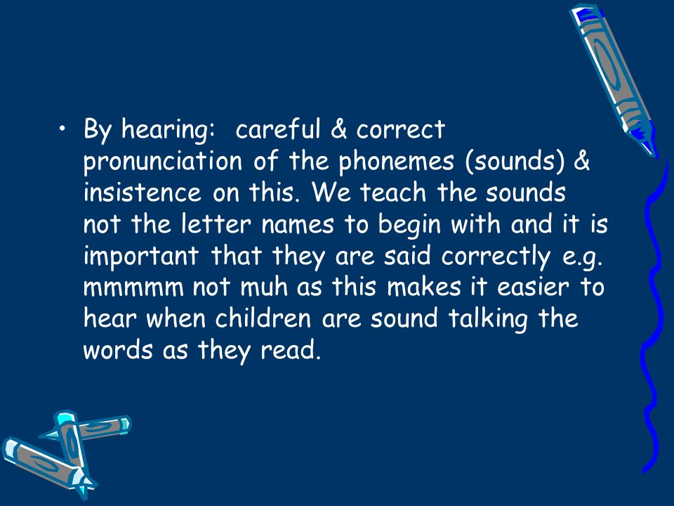 By hearing: careful & correct pronunciation of the phonemes (sounds) & insistence on this.