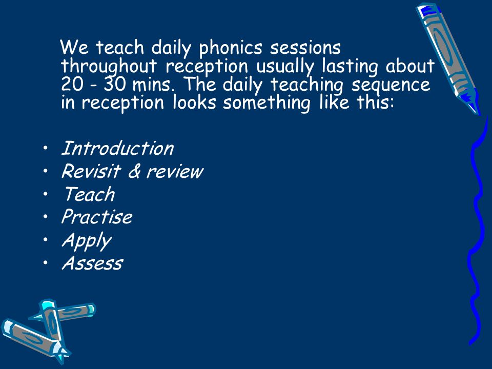 We teach daily phonics sessions throughout reception usually lasting about mins.
