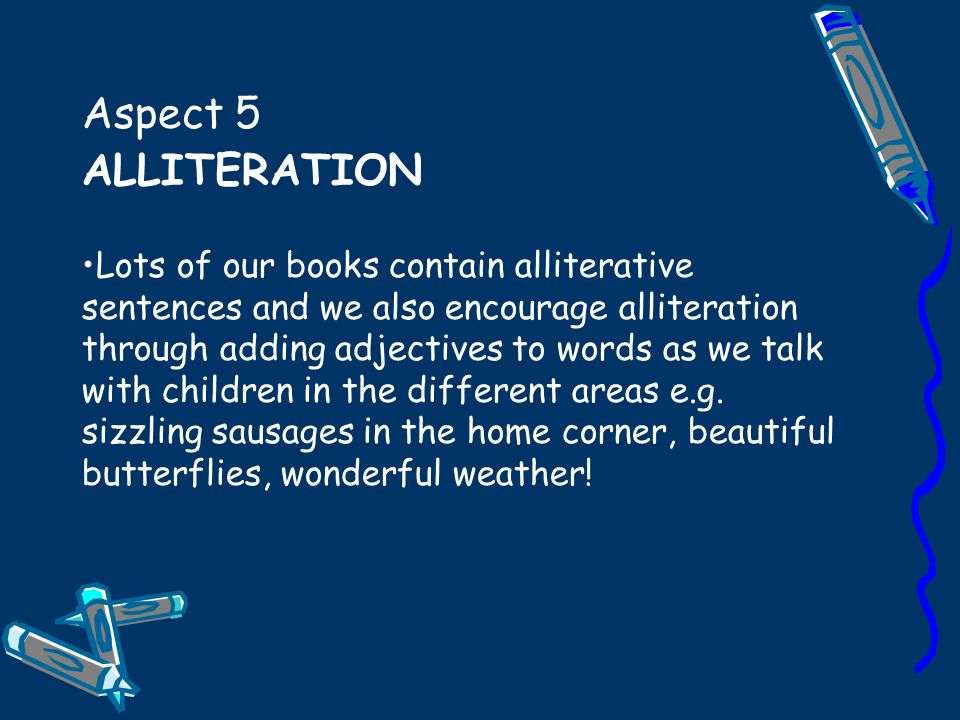 Aspect 5 ALLITERATION Lots of our books contain alliterative sentences and we also encourage alliteration through adding adjectives to words as we talk with children in the different areas e.g.
