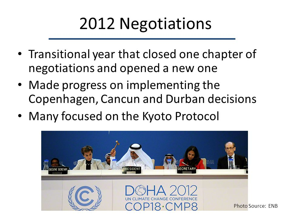 2012 Negotiations Transitional year that closed one chapter of negotiations and opened a new one Made progress on implementing the Copenhagen, Cancun and Durban decisions Many focused on the Kyoto Protocol Photo Source: ENB