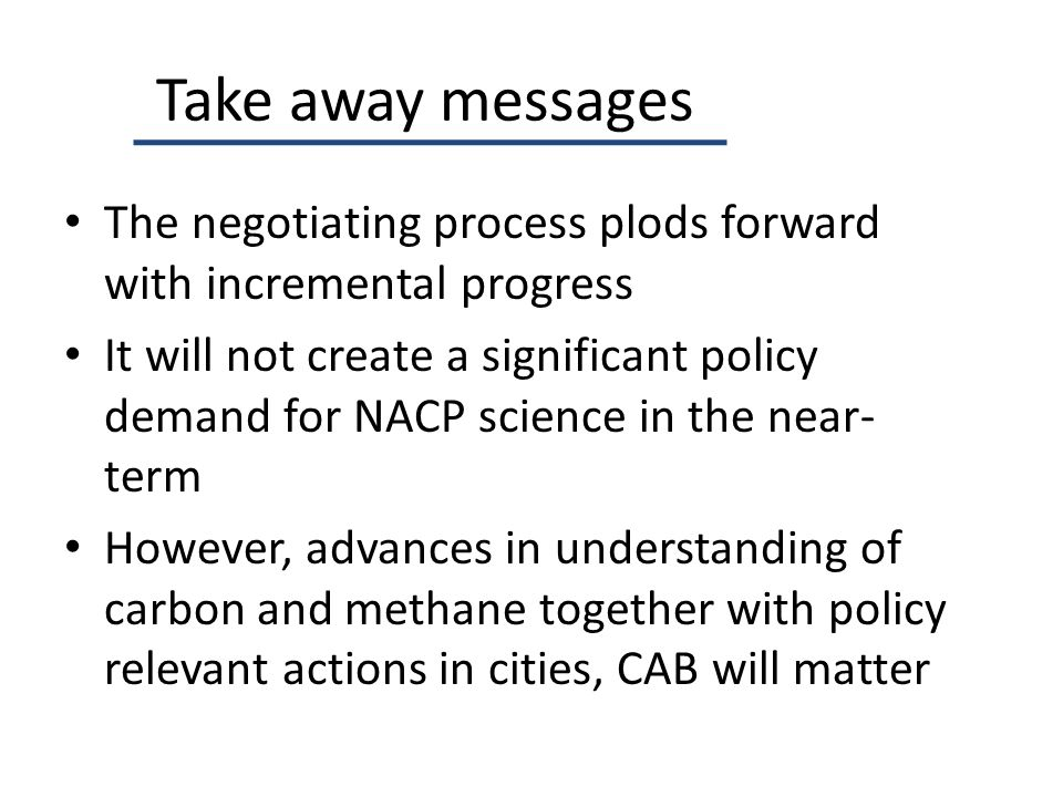 Take away messages The negotiating process plods forward with incremental progress It will not create a significant policy demand for NACP science in the near- term However, advances in understanding of carbon and methane together with policy relevant actions in cities, CAB will matter