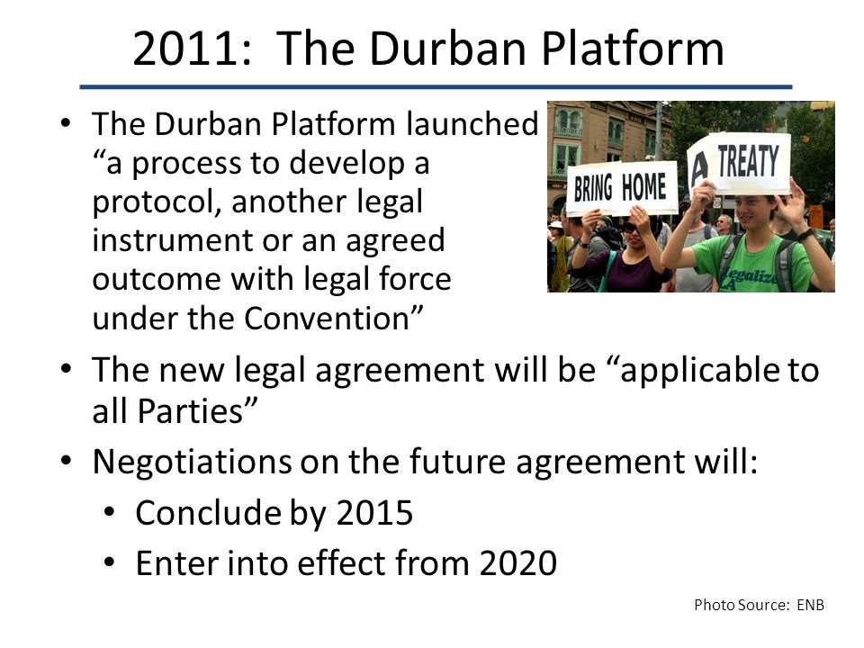 2011: The Durban Platform The Durban Platform launched a process to develop a protocol, another legal instrument or an agreed outcome with legal force under the Convention The new legal agreement will be applicable to all Parties Negotiations on the future agreement will: Conclude by 2015 Enter into effect from 2020 Photo Source: ENB