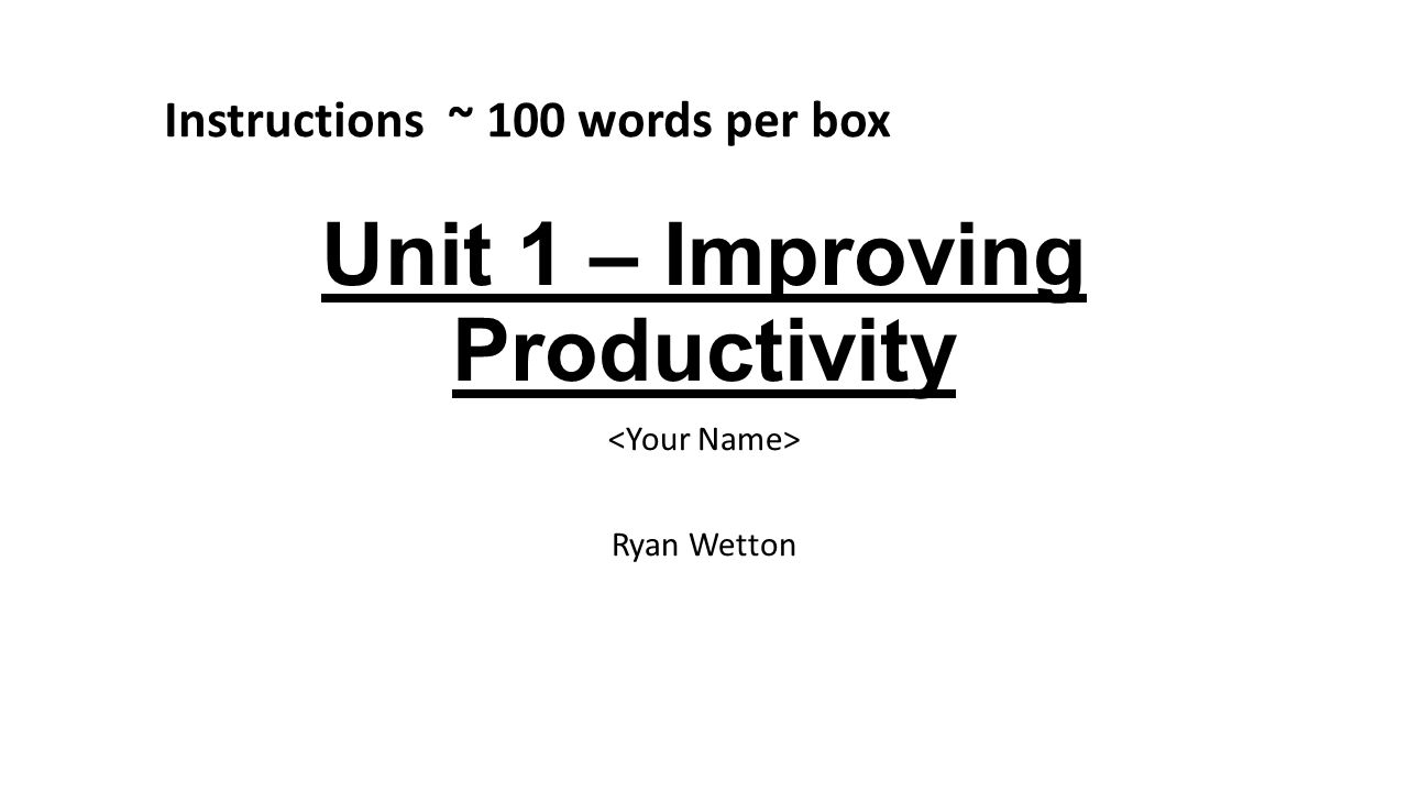Unit 1 – Improving Productivity Ryan Wetton Instructions ~ 100 words per box