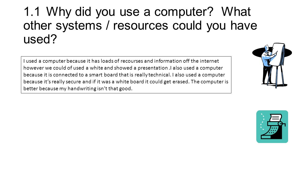 1.1Why did you use a computer. What other systems / resources could you have used.