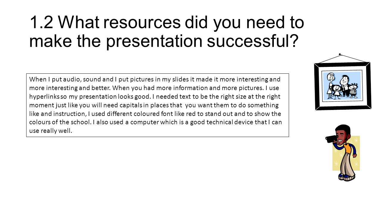 1.2What resources did you need to make the presentation successful.
