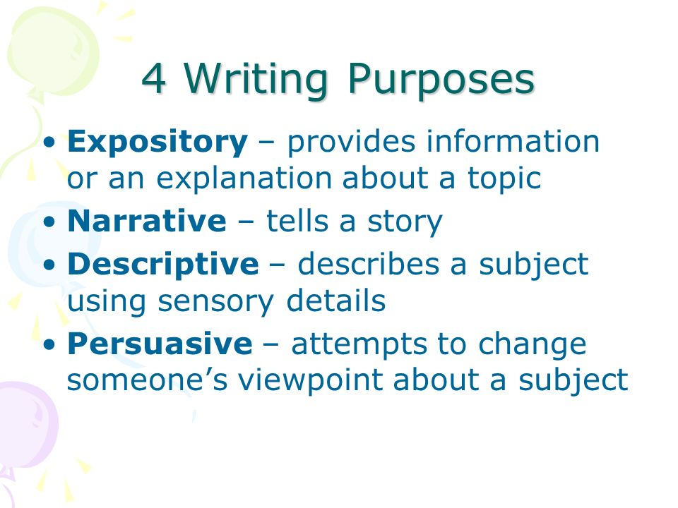 4 Writing Purposes Expository – provides information or an explanation about a topic Narrative – tells a story Descriptive – describes a subject using sensory details Persuasive – attempts to change someone's viewpoint about a subject