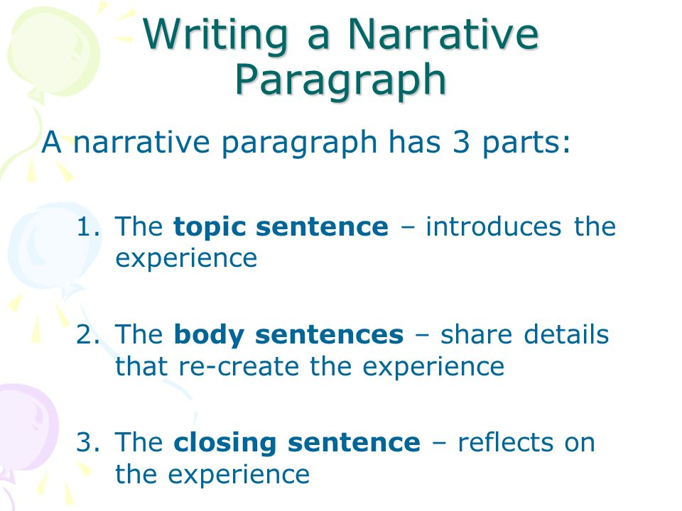 Writing a Narrative Paragraph A narrative paragraph has 3 parts: 1.The topic sentence – introduces the experience 2.The body sentences – share details that re-create the experience 3.The closing sentence – reflects on the experience