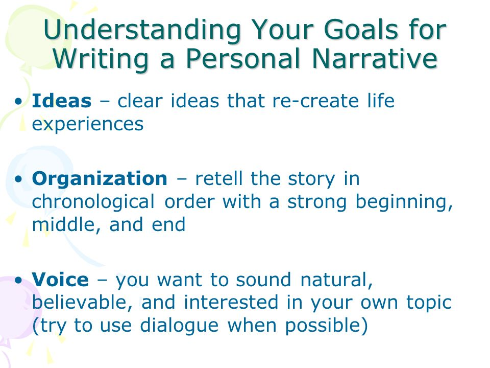Understanding Your Goals for Writing a Personal Narrative Ideas – clear ideas that re-create life experiences Organization – retell the story in chronological order with a strong beginning, middle, and end Voice – you want to sound natural, believable, and interested in your own topic (try to use dialogue when possible)