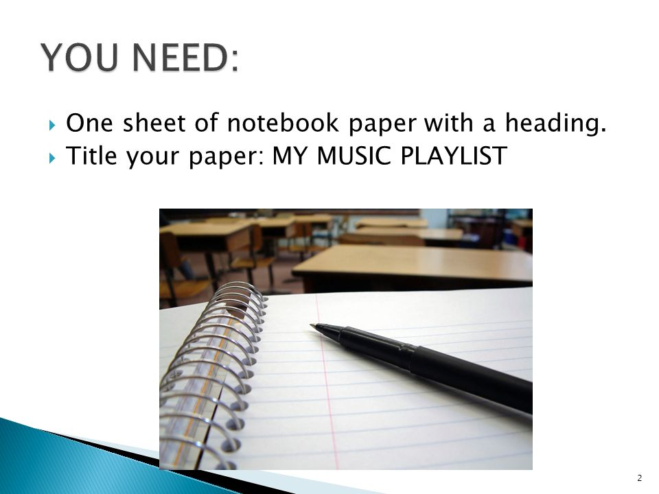  One sheet of notebook paper with a heading.  Title your paper: MY MUSIC PLAYLIST 2