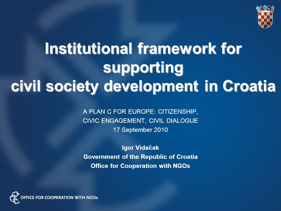 Institutional framework for supporting civil society development in Croatia A PLAN C FOR EUROPE: CITIZENSHIP, CIVIC ENGAGEMENT, CIVIL DIALOGUE 17 September 2010 Igor Vidačak Government of the Republic of Croatia Office for Cooperation with NGOs