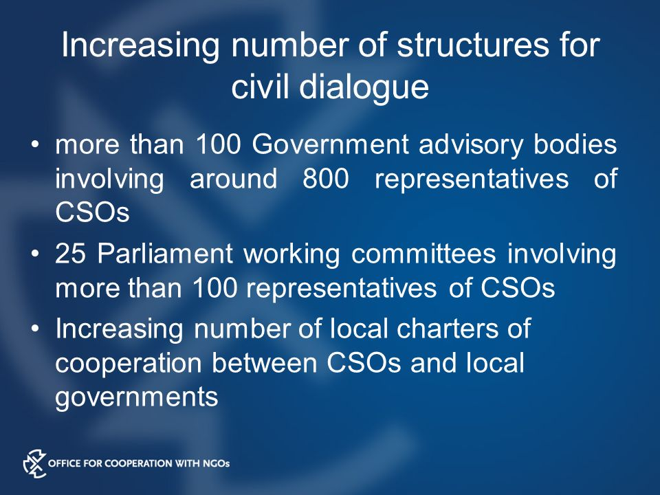 Increasing number of structures for civil dialogue more than 100 Government advisory bodies involving around 800 representatives of CSOs 25 Parliament working committees involving more than 100 representatives of CSOs Increasing number of local charters of cooperation between CSOs and local governments