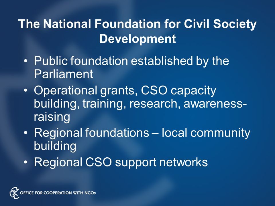 The National Foundation for Civil Society Development Public foundation established by the Parliament Operational grants, CSO capacity building, training, research, awareness- raising Regional foundations – local community building Regional CSO support networks