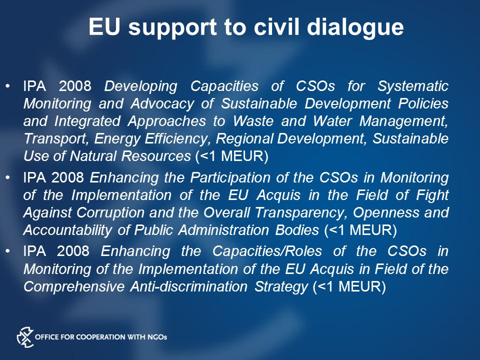 EU support to civil dialogue IPA 2008 Developing Capacities of CSOs for Systematic Monitoring and Advocacy of Sustainable Development Policies and Integrated Approaches to Waste and Water Management, Transport, Energy Efficiency, Regional Development, Sustainable Use of Natural Resources (<1 MEUR) IPA 2008 Enhancing the Participation of the CSOs in Monitoring of the Implementation of the EU Acquis in the Field of Fight Against Corruption and the Overall Transparency, Openness and Accountability of Public Administration Bodies (<1 MEUR) IPA 2008 Enhancing the Capacities/Roles of the CSOs in Monitoring of the Implementation of the EU Acquis in Field of the Comprehensive Anti-discrimination Strategy (<1 MEUR)