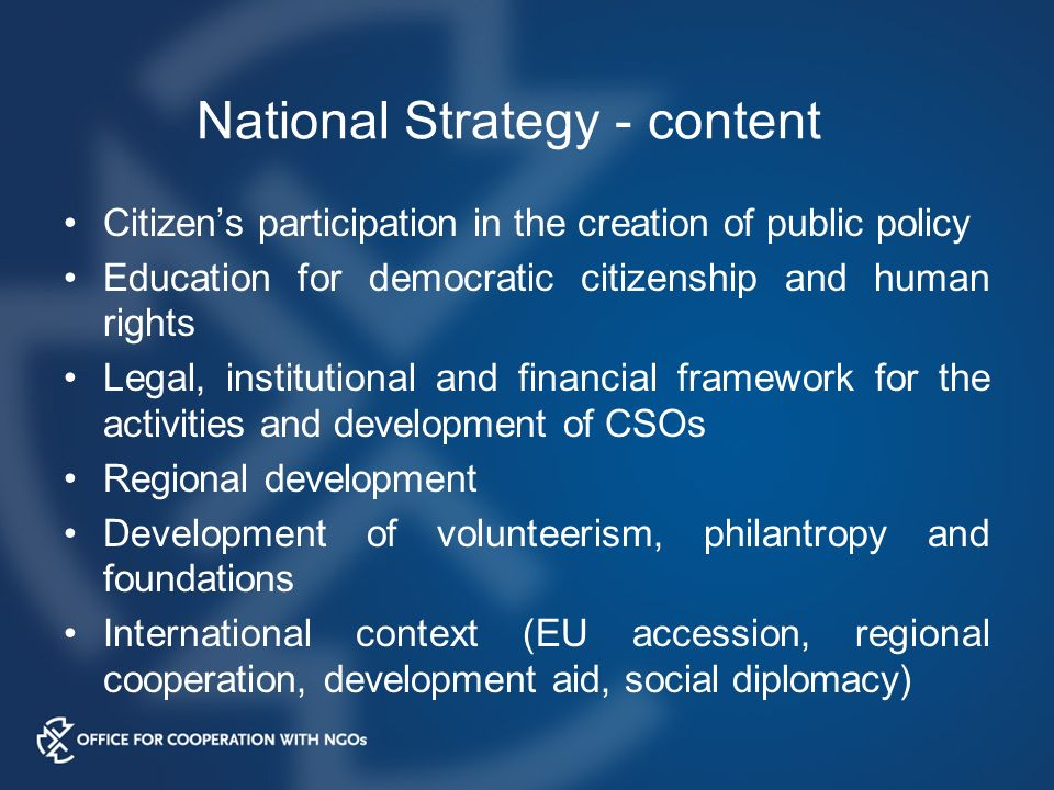 National Strategy - content Citizen's participation in the creation of public policy Education for democratic citizenship and human rights Legal, institutional and financial framework for the activities and development of CSOs Regional development Development of volunteerism, philantropy and foundations International context (EU accession, regional cooperation, development aid, social diplomacy)