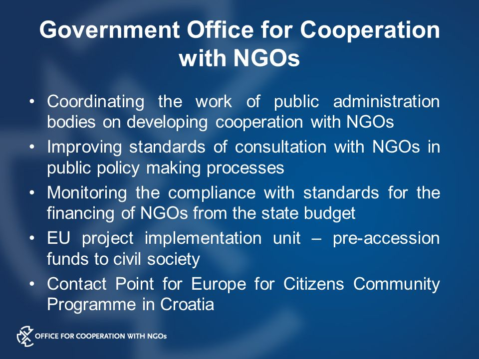 Government Office for Cooperation with NGOs Coordinating the work of public administration bodies on developing cooperation with NGOs Improving standards of consultation with NGOs in public policy making processes Monitoring the compliance with standards for the financing of NGOs from the state budget EU project implementation unit – pre-accession funds to civil society Contact Point for Europe for Citizens Community Programme in Croatia