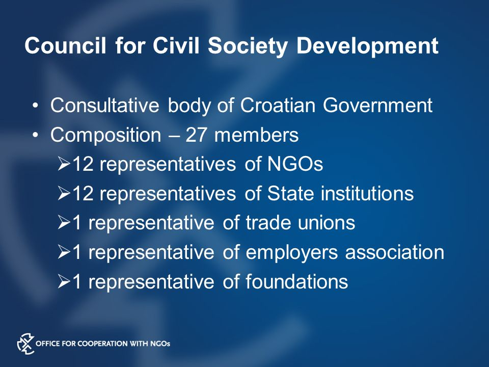 Council for Civil Society Development Consultative body of Croatian Government Composition – 27 members  12 representatives of NGOs  12 representatives of State institutions  1 representative of trade unions  1 representative of employers association  1 representative of foundations