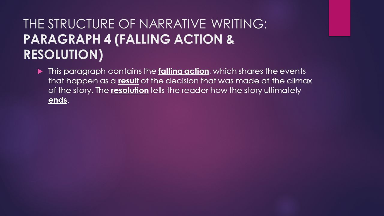 THE STRUCTURE OF NARRATIVE WRITING: PARAGRAPH 4 (FALLING ACTION & RESOLUTION)  This paragraph contains the falling action, which shares the events that happen as a result of the decision that was made at the climax of the story.