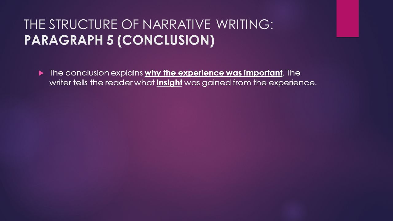 THE STRUCTURE OF NARRATIVE WRITING: PARAGRAPH 5 (CONCLUSION)  The conclusion explains why the experience was important.